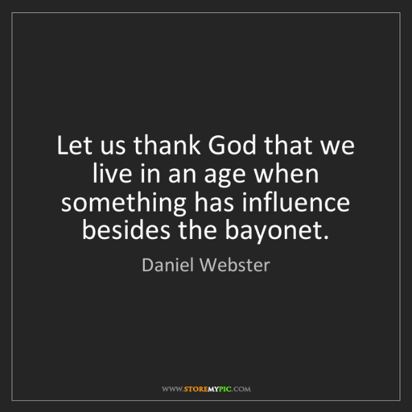 Daniel Webster: Let us thank God that we live in an age when something...
