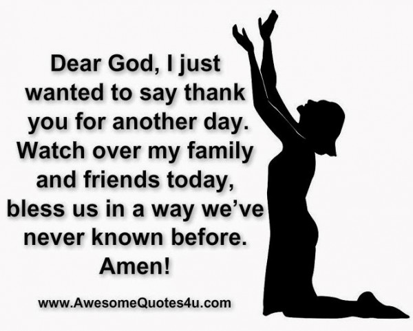 Dear god i just wanted to say thank you for another day watch over my family and fri