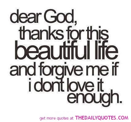 Dear god thanks for this beautiful life and forgive me if i dont love it enough