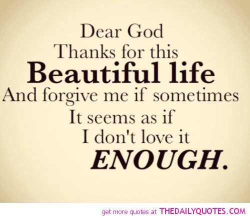 Dear god thanks for this beautiful life and forgive me if sometimes it seems as if i