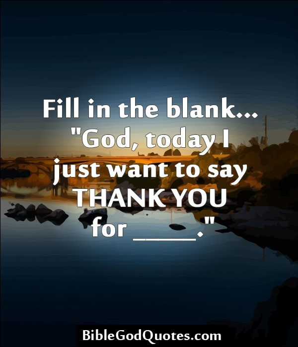 Fill in the blank god today i just want to say thank you for