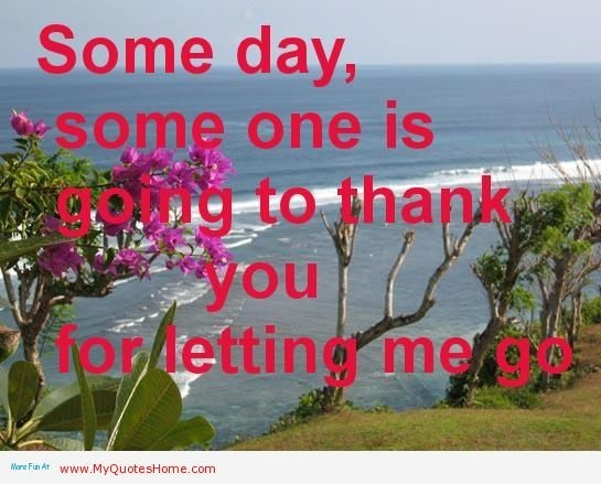 Someday some one is going to thank you for letting me go