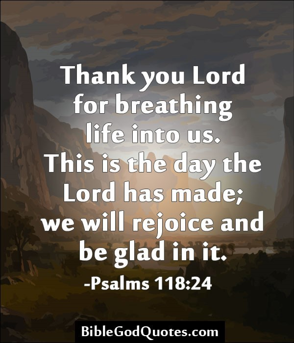 Thank you lord for breathing life into us this is the day the lord has made we will