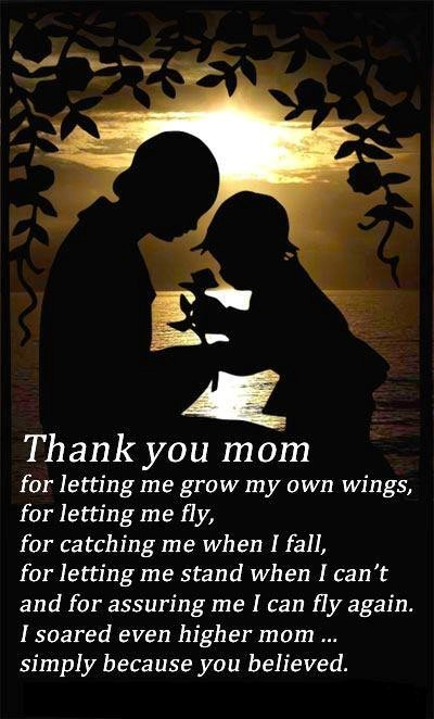 Thank you mom for letting me grown my own wings for letting me fly for catching me w