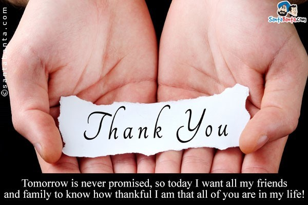 Thank you tomorrow is never promised so today i want all my friends and family to kn