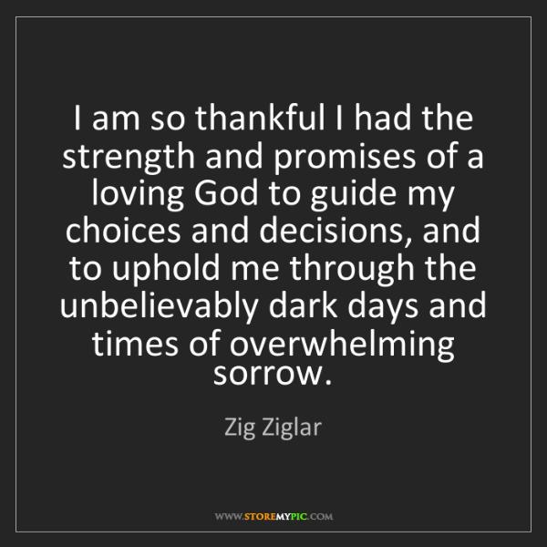Zig Ziglar: I am so thankful I had the strength and promises of a...