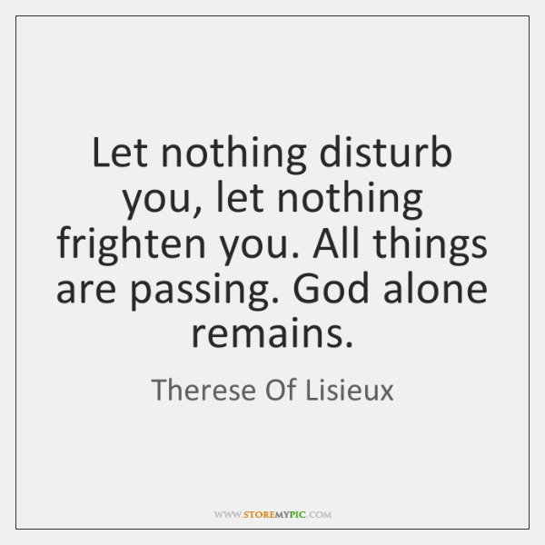 Let Nothing Disturb You Let Nothing Frighten You All Things Are