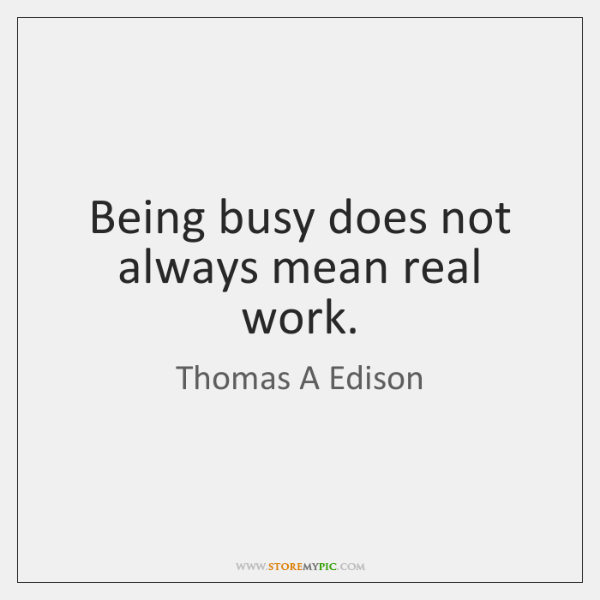 Being busy does not always mean real work.