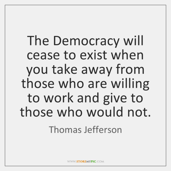The Democracy will cease to exist when you take away from those ...