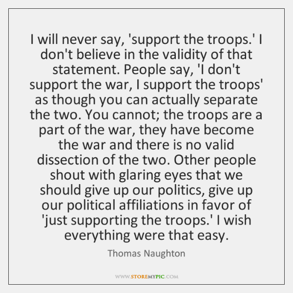 I will never say, 'support the troops.' I don't believe in ...