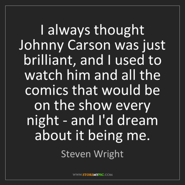 Steven Wright: I always thought Johnny Carson was just brilliant, and...