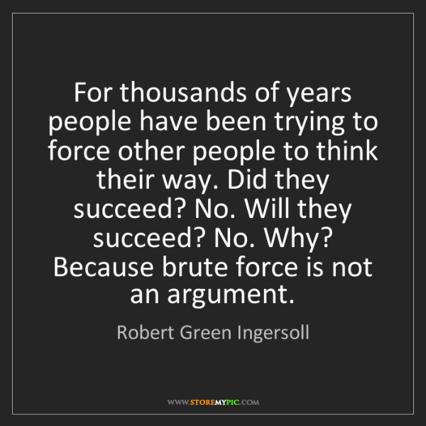 Robert Green Ingersoll: For thousands of years people have been trying to force...