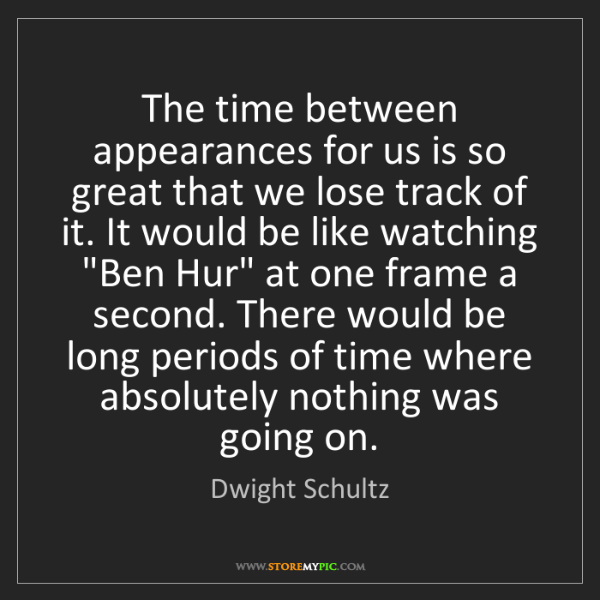 Dwight Schultz: The time between appearances for us is so great that...