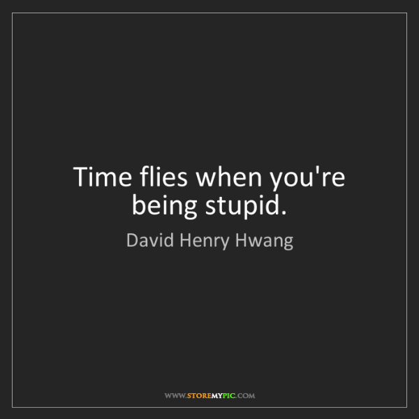 David Henry Hwang: Time flies when you're being stupid.