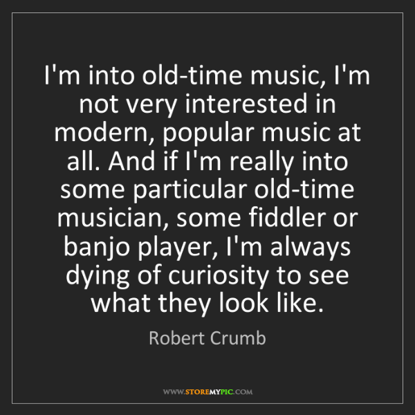Robert Crumb: I'm into old-time music, I'm not very interested in modern,...