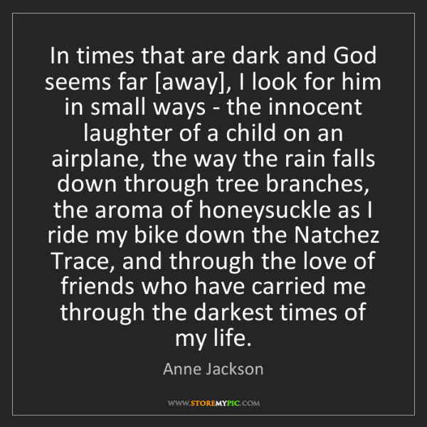 Anne Jackson: In times that are dark and God seems far [away], I look...
