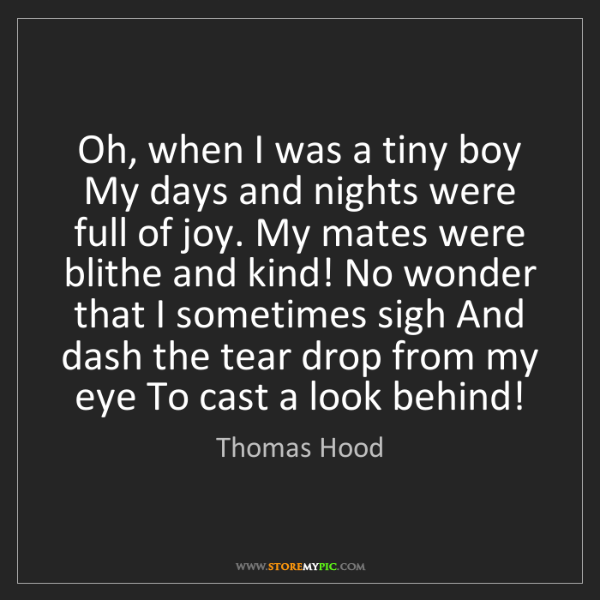 Thomas Hood: Oh, when I was a tiny boy My days and nights were full...