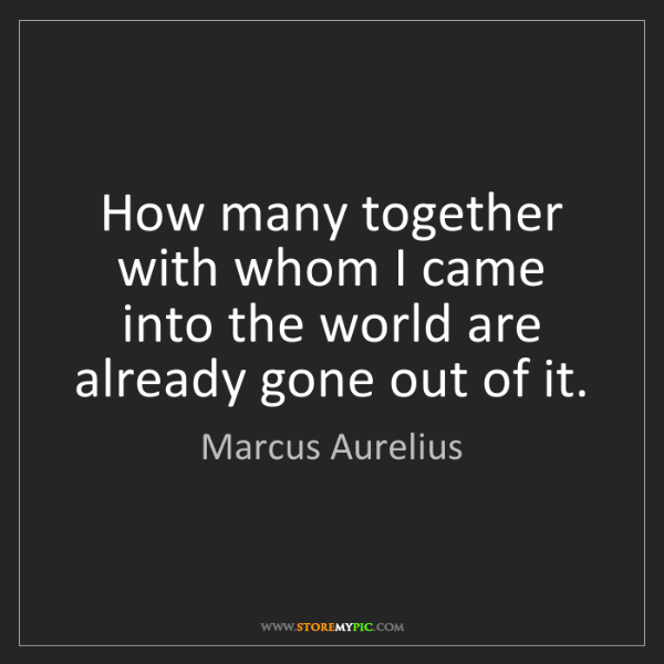 Marcus Aurelius: How many together with whom I came into the world are...