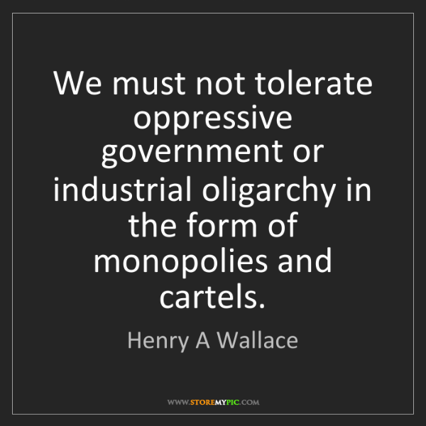 Henry A Wallace: We must not tolerate oppressive government or industrial...