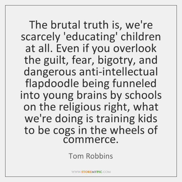 The brutal truth is, we're scarcely 'educating' children at all. Even if ...