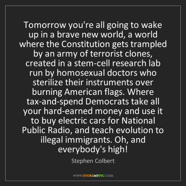 Stephen Colbert: Tomorrow you're all going to wake up in a brave new world,...
