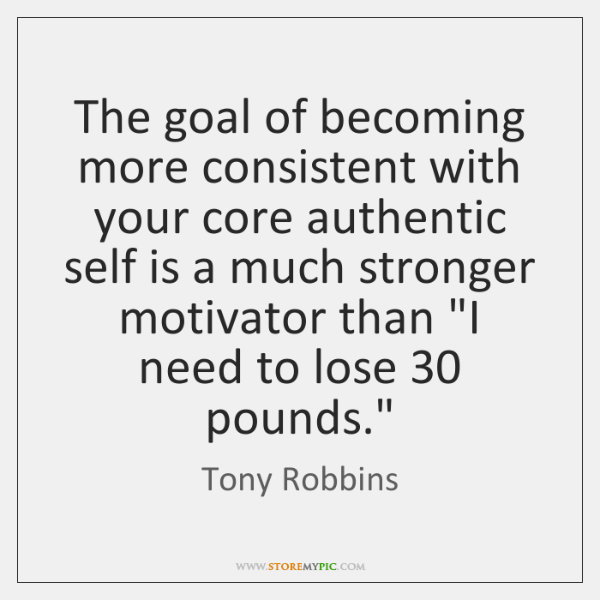 The goal of becoming more consistent with your core authentic self is ...