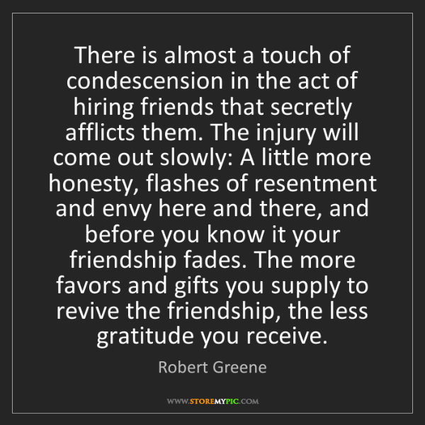 Robert Greene: There is almost a touch of condescension in the act of...