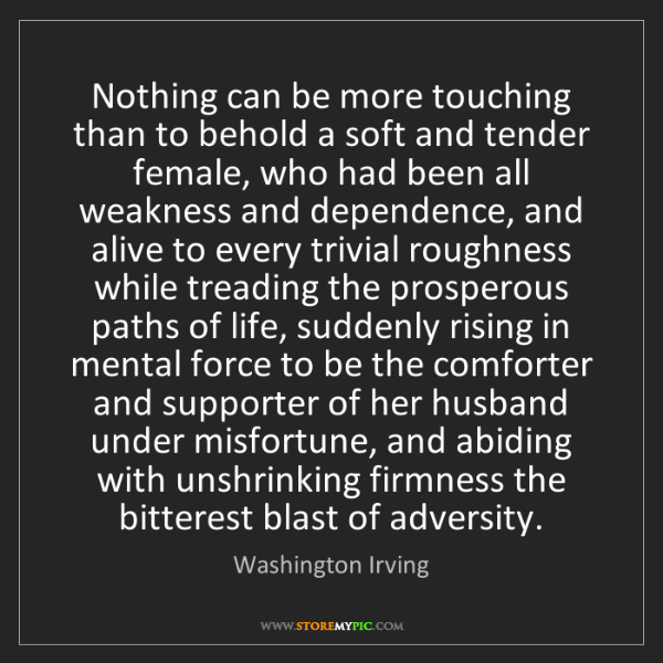 Washington Irving: Nothing can be more touching than to behold a soft and...