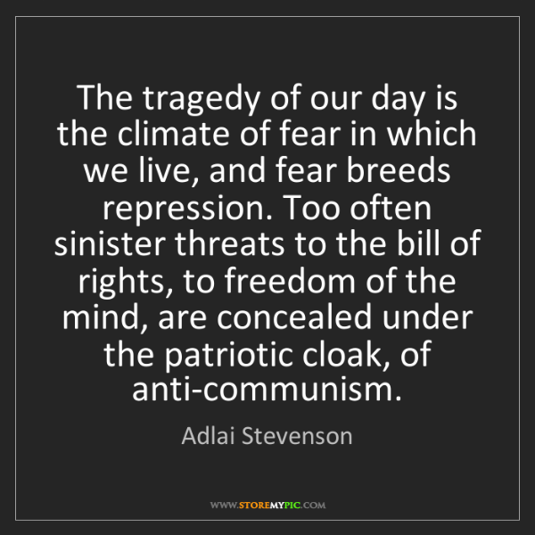 Adlai Stevenson: The tragedy of our day is the climate of fear in which...