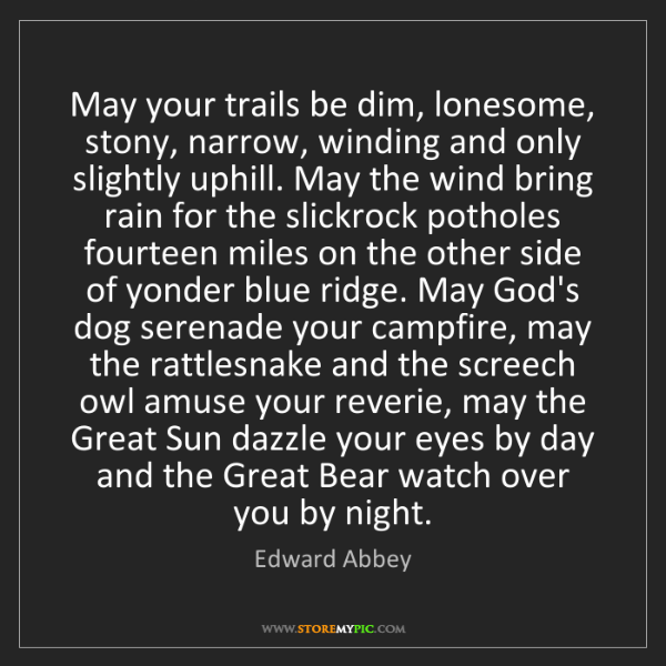 Edward Abbey: May your trails be dim, lonesome, stony, narrow, winding...