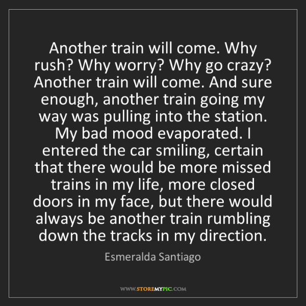 Esmeralda Santiago: Another train will come. Why rush? Why worry? Why go...