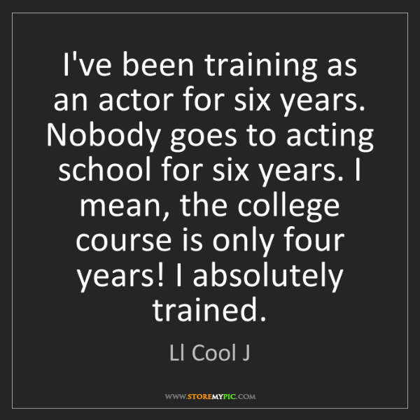 Ll Cool J: I've been training as an actor for six years. Nobody...