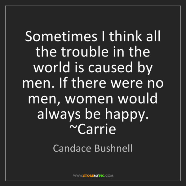 Candace Bushnell: Sometimes I think all the trouble in the world is caused...