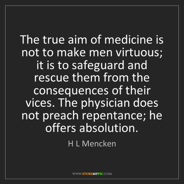 H L Mencken: The true aim of medicine is not to make men virtuous;...