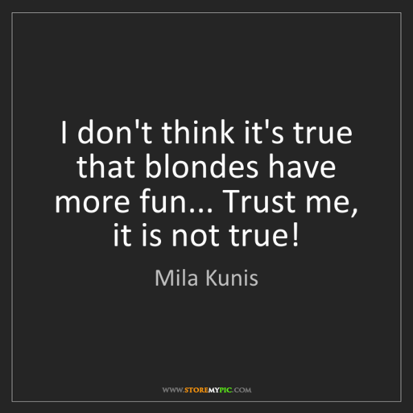 Mila Kunis: I don't think it's true that blondes have more fun......