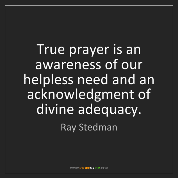 Ray Stedman: True prayer is an awareness of our helpless need and...