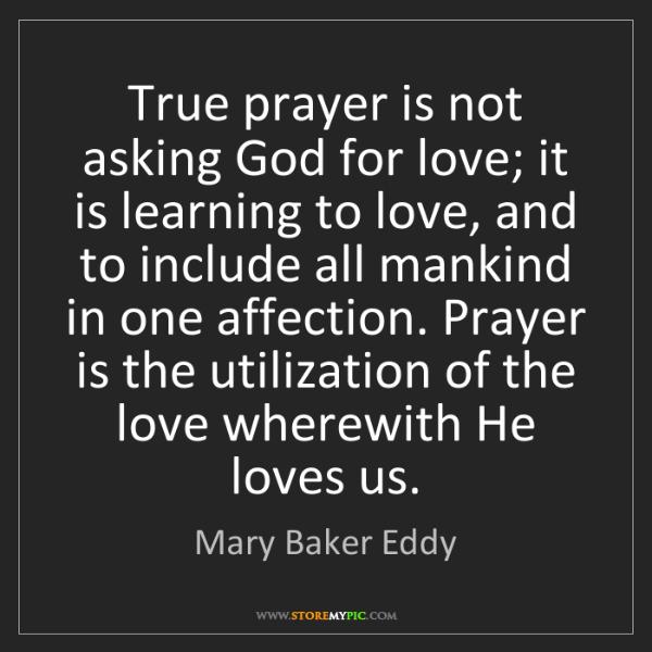 Mary Baker Eddy: True prayer is not asking God for love; it is learning...