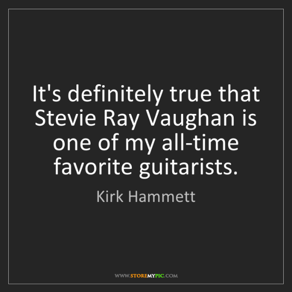 Kirk Hammett: It's definitely true that Stevie Ray Vaughan is one of...
