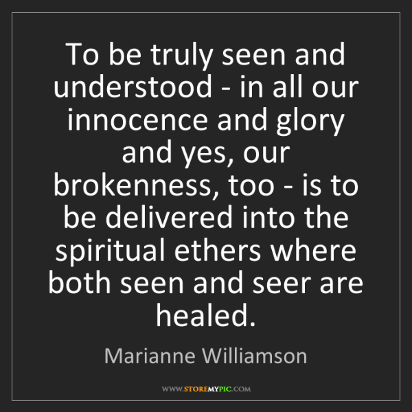 Marianne Williamson: To be truly seen and understood - in all our innocence...