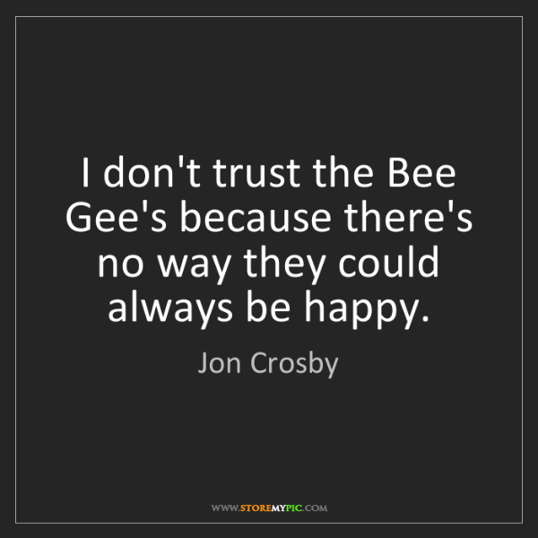 Jon Crosby: I don't trust the Bee Gee's because there's no way they...
