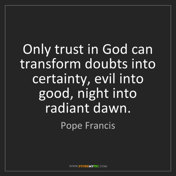 Pope Francis: Only trust in God can transform doubts into certainty,...