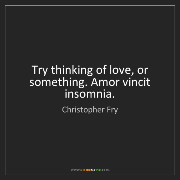 Christopher Fry: Try thinking of love, or something. Amor vincit insomnia.