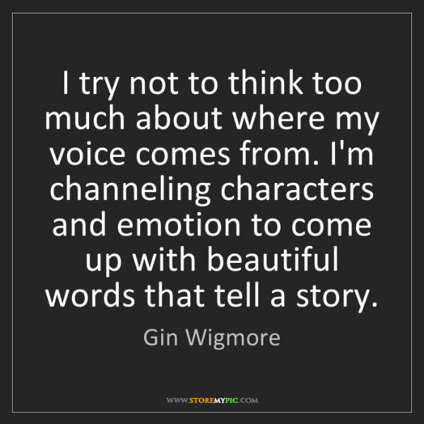 Gin Wigmore: I try not to think too much about where my voice comes...
