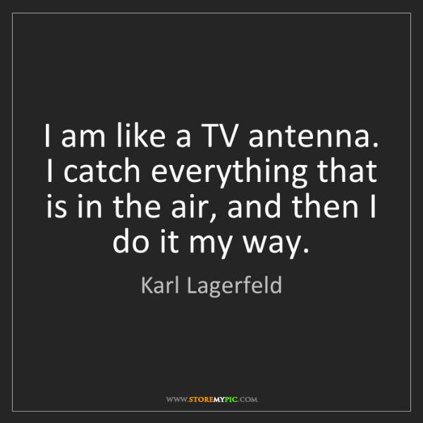 Karl Lagerfeld: I am like a TV antenna. I catch everything that is in...
