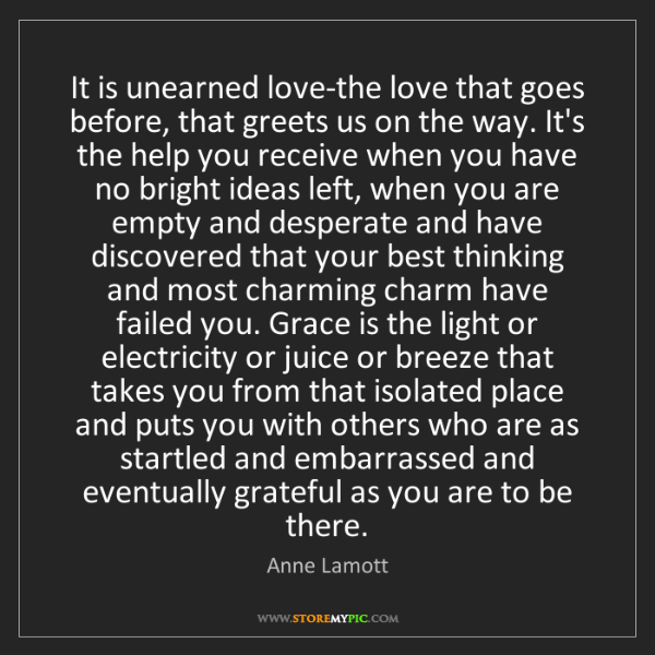 Anne Lamott: It is unearned love-the love that goes before, that greets...