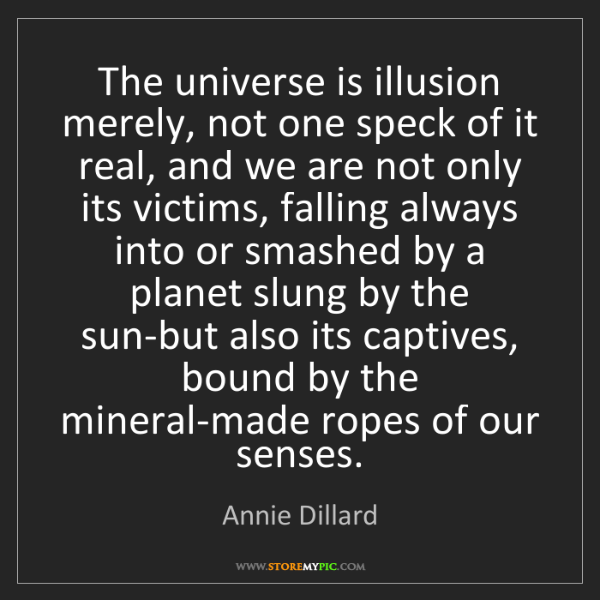 Annie Dillard: The universe is illusion merely, not one speck of it...