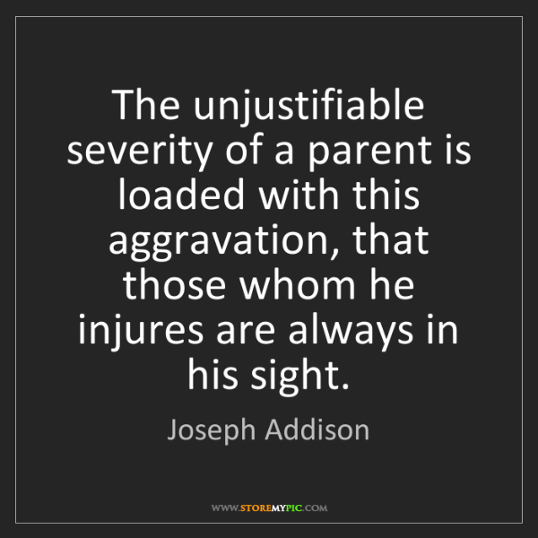 Joseph Addison: The unjustifiable severity of a parent is loaded with...