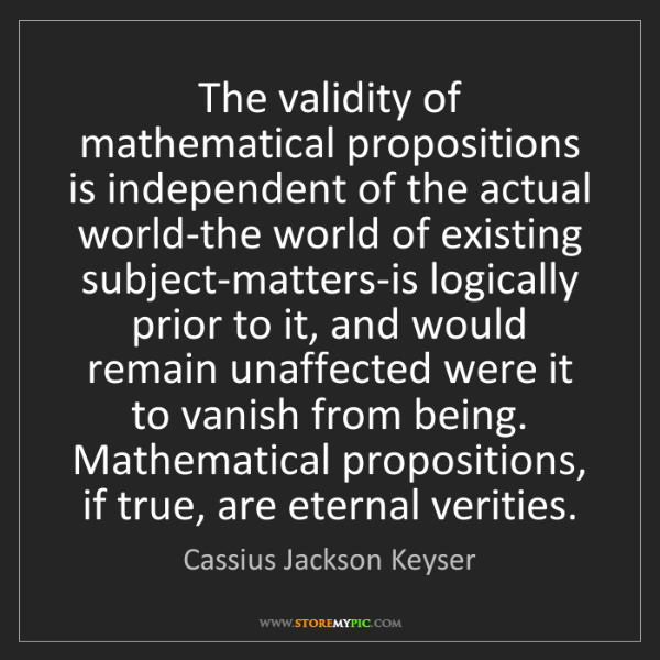Cassius Jackson Keyser: The validity of mathematical propositions is independent...