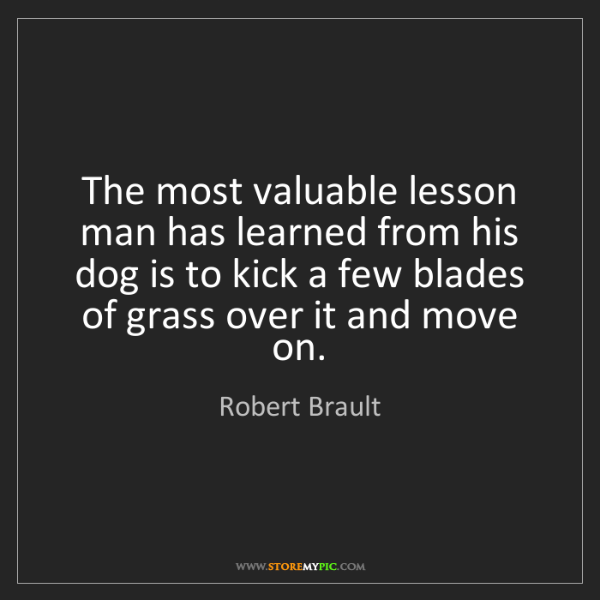 Robert Brault: The most valuable lesson man has learned from his dog...