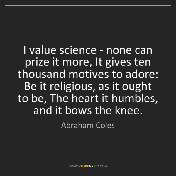 Abraham Coles: I value science - none can prize it more, It gives ten...